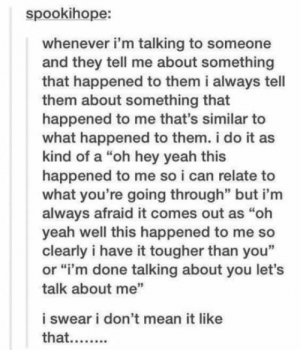 "Yeah, Mean, and Can: spookihope:  whenever i'm talking to someone  and they tell me about something  that happened to them i always tell  them about something that  happened to me that's similar to  what happened to them. i do it as  kind of a ""oh hey yeah this  happened to me so i can relate to  what you're going through"" but i'm  always afraid it comes out as ""oh  yeah well this happened to me so  clearly i have it tougher than you""  or ""i'm done talking about you let's  talk about me""  i swear i don't mean it like  that.... When someone finally puts it into words"