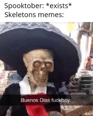Spooktober meme are the best: Spooktober: *exists*  Skeletons memes:  Buenos Dias fuckboy Spooktober meme are the best