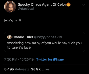People out here defending this man 🤢🤮 (via /r/BlackPeopleTwitter): Spooky Chaos Agent Of Color  @daniecal  He's 5'6  Hoodie Thief @heyyybonita 1d  wondering how many of you would say fuck you  to kanye's face  7:36 PM 10/25/19 Twitter for iPhone  5,495 Retweets 36.9K Likes People out here defending this man 🤢🤮 (via /r/BlackPeopleTwitter)