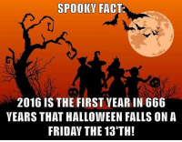 Dank, Facts, and Fall: SPOOKY FACT:  2016 IS THE FIRST VEARIN 666  YEARS THAT HALLOWEEN FALLS ON A  FRIDAY THE 13TH! You can tell some seriously spooky stuff is gonna go down
