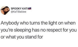Dank, Memes, and Respect: SPOOKY KATI  @KaTiBabiee  Anybody who turns the light on when  you're sleeping has no respect for you  or what you stand for Get out my face man by CorrPlayz MORE MEMES