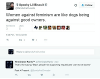 """Dogs, Feminism, and Memes: Spooky Lil Biscuit  Follow  @BandsAre Dweebs  Women against feminism are like dogs being  against good owners  RETWEETS  LIKES  5:08 PM 16 Oct 2016  5  Reply to @BandsAreDweebs  y A Terminator Rants  TM @TerminatorRants now  That's like saying """"Black people not supporting republicans want to be slaves""""  Past Present  @BandsAre Dweebs (GC)"""