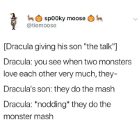"nodding: spooky moose  @tiemoose  [Dracula giving his son ""the talk""]  Dracula: you see when two monsters  love each other very much, they  Dracula's son: they do the mash  Dracula: ""nodding* they do the  monster mash"