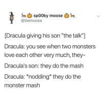 "nodding: spooky moose  @tiemoose  [Dracula giving his son ""the talk""]  Dracula: you see when two monsters  love each other very much, they-  Dracula's son: they do the mash  Dracula: *nodding* they do the  monster mash"