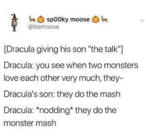 "whitepeopletwitter:  Tis the season: spooky moose  @tiemoose  [Dracula giving his son ""the talk""]  Dracula: you see when two monsters  love each other very much, they-  Dracula's son: they do the mash  Dracula: ""nodding they do the  monster mash whitepeopletwitter:  Tis the season"
