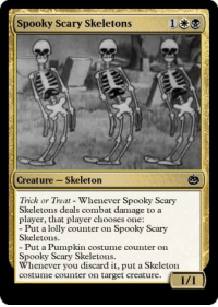 skeleton: Spooky Scary Skeletons13  Creature -Skeleton  Trick or Treat Whenever Spooky Scary  Skeletons deals combat damage to a  player, that player chooses one:  Put a lolly counter on Spooky Scary  Skeletons  Put a Pumpkin costume counter on  Spooky Scary Skeletons  Whenever you discard it, put a Skeleton  costume counter on target creature