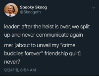 """Crime, Forever, and Spooky: Spooky Skoog  @Skoogeth  leader: after the heist is over, we split  up and never communicate again  me: [about to unveil my """"crime  buddies forever"""" friendship quilt]  never?  9/24/18, 8:54 AM Meirl"""