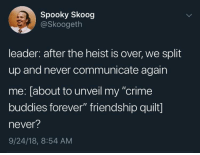"Crime, Forever, and Spooky: Spooky Skoog  @Skoogeth  leader: after the heist is over, we split  up and never communicate again  me: [about to unveil my ""crime  buddies forever"" friendship quilt]  never?  9/24/18, 8:54 AM"