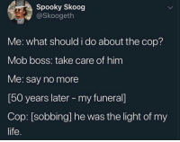 Life, Gang, and Say No More: Spooky Skoog  @Skoogeth  Me: what should i do about the cop?  Mob boss: take care of him  Me: say no more  [50 years later - my funeral]  Cop: [sobbing] he was the light of my  life