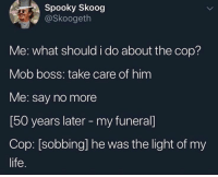 what should i do: Spooky Skoog  @Skoogeth  Me: what should i do about the cop?  Mob boss: take care of him  Me: say no more  [50 years later - my funeral]  Cop: [sobbing] he was the light of my  life.