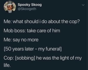 : Spooky Skoog  @Skoogeth  Me: what should i do about the cop?  Mob boss: take care of him  Me: say no more  [50 years later -my funeral]  Cop: [sobbing] he was the light of my  life
