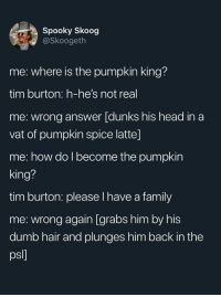 pumpkin king: Spooky Skoog  @Skoogeth  me: where is the pumpkin king?  tim burton: h-he's not real  me: wrong answer [dunks his head in a  vat of pumpkin spice latte]  me: how do l become the pumpkin  king?  tim burton: please I have a family  me: wrong again [grabs him by his  dumb hair and plunges him back in the  psl]