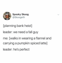Fall, Bank, and Pumpkin: Spooky Skoog  @Skoogeth  [planning bank heist]  leader: we need a fall guy  me: [walks in wearing a flannel and  carrying a pumpkin spiced latte]  leader: he's perfect tag a fall gal-guy 🍁