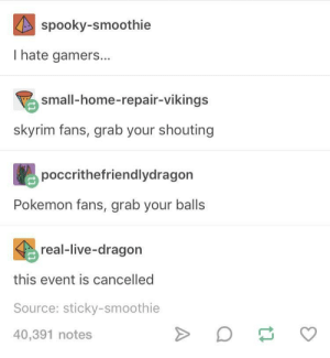 Pokemon, Skyrim, and Home: spooky-smoothie  I hate gamers...  small-home-repair-vikings  skyrim fans, grab your shouting  poccrithefriendlydragon  Pokemon fans, grab your balls  real-live-dragon  this event is cancelled  Source: sticky-smoothie  40,391 notes The old days are over