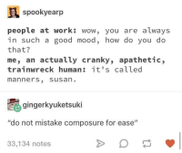 "Memes, Mood, and Wow: spookyearp  people at work: wow, you are always  in such a good mood, how do you do  that?  me, an actually cranky, apathetic,  trainwreck human it's called  manners, susan  gingerkyuketsuki  ""do not mistake composure for ease""  33,134 notes It's manners, Susan."