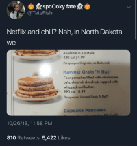 cupcake: spoOoky fate  TateFishr  Netflix and chill? Nah, in North Dakota  we  Available in a 3-stack.  430 cal | 4.99  Panqueques Originales de Buttermilk  Harvest Grain 'N Nut  Four pancakes filled with wholesome  oats, almonds & walnuts topped with  whipped real butter.  990 cal | 8.99  Panqueques Harvest Grain 'N Nut®  Cupcake Pancakes  fill with  10/26/18, 11:58 PM  810 Retweets 5,422 Likes