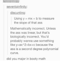 Ass, Booty, and Curving: spoopdogg  seventoinfinity:  discunting:  Using y = mx + b to measure  the slope of that ass  Mathematically incorrect. Unless  the ass was linear, but that's  biologically incorrect. You'd  probably wanna use something  like y-ax 2+bx+c because the  ass is a second degree polynomial  curve.  did you major in booty math I may have school tomorrow but The Five Stages of Andrew Brawley is actually a really good book so I'm going to continue reading that instead of sleeping and regret my decisions later