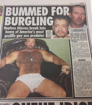 wolfman: Sport 27  October 2, 201t6  BUMMED FOR  BURGLING  in  Hapless thieves break into  home of America's most  prolific gay sex predator  By CARY DORAN  geundnevt  KED  Morgan  and Gorton  suftered a  horiic  ardeal by  Welman  TWO unlucky criminals.  got bummed to within an  Inch of their lives after  breaking into the home  of one of America's  most notorious gay sex  criminals.  Garfeld Morgan 4,  and his pal Kym Gorton,  96, smashed through the  back door of Harry The  Wolfman Harringon's  home in Fiorida.  But while they were rifung  through the 6 34yearold's  belongings ho came honeand  eaught them in the act  SEHarringtonwho han epent  10 of the ast 12 yoar  prisun for sex offences againet  men easily overpowered the  pair.  Screams  But inetead of calling the  police he tied them up annd  used them an his personal sex  aloves for the next five days.  They were only discovered  after a neighbour beard  Mcreams and enlled th cop  A police eource saidThnes  poor bastards They were  iatterly broken. 17  such a look in a mi  Just leok as their  The WolfsmED  throughout Fiarias  a bogeyman that ki  ench other nbout Bus be  ery real, ry violent n  danger to all mn  eye  but they w  sase agsie  eaily  hey sre  damaged  The  argiars face cha  while  at a life oenkenee for rap  snarks