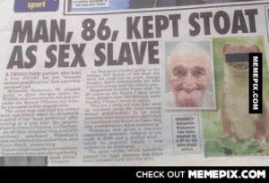 """Did they really need to protect the Stoats identity?omg-humor.tumblr.com: sport  ef aetien be  ngstar ok  MAN, 86, KEPT STOAT  AS SÉX SLAVE  A PENSIONEN pervert who kept  a live STOAT e hi wared  al gratifieation"""" has narrewly  ecaped jail  Beamin Wakeman, pineded  puilty te thiree oharge under the  Walie and Countryside Act and tw  wnder the Seasal Ofence Art whee  be wnpeared befote magletraten  The coart ias told that bis crimes  were upcevered when bee drunkebly  beated of his at zirltrisnd"""" ater  bopeing at a puh menr the  where be lives in Peteelee, Co Durham  An off-duty velunteer frehawillife  setnary  anl and alerted the autheritien, id  nnis Smith, prisecuting  Natorechiefalaunchedurveillanne  Wakeman home and adter gathening  As Wakemen pleded guily te the  charg hell detila af hi vtnat w  re mt l out in ept thongh  Sundey nt underitatida the aa  nvelede and hi elderis ar  Magistrate Drothy Petar ald in  2ve the Bench 1 lae never  the acro tke this snd, coite  frankly 1hge I newir de aaln  You are a irty old inan wha ed  an innont at fir ur wared  a ratiliention e no al  meur your ations were thetivated  bry laneliness und Bquer sltake that  into ounsi tion when ecotencing.  Wakemn w givena te year  wupendod enenee ordered to pay  col f C00 und studfed stoat  which he acquired Jeally  d to de destrosed.  The aoet vletim which cRt be  WEASELY:  Benjamin  Wakeman  hs been  blasted by  aIP for his  slek stoot  anties  cervan  overheart Wakeman  named Rr legal mons, has xinee  been releaned hak iit the wild  steat abase  rater.  CНЕCK OUT MЕМЕРІХ.COM  MEMEPIX.COM Did they really need to protect the Stoats identity?omg-humor.tumblr.com"""