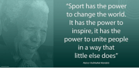 """""""Sport has the power to change the world. It has the power to inspire, it has the power to unite people in a way that little else does."""" ~ Nelson Mandela receiving the Inaugural Laureus Lifetime Achievement Award, Sporting Club, Monaco, Monte Carlo, 25 May 2000 #LivingTheLegacy #MadibaRemembered   www.nelsonmandela.org www.mandeladay.com archive.nelsonmandela.org: """"Sport has the power  to change the world.  It has the power to  inspire, it has the  power to unite people  in a way that  little else does""""  Nelson Rolihlahla Mandela """"Sport has the power to change the world. It has the power to inspire, it has the power to unite people in a way that little else does."""" ~ Nelson Mandela receiving the Inaugural Laureus Lifetime Achievement Award, Sporting Club, Monaco, Monte Carlo, 25 May 2000 #LivingTheLegacy #MadibaRemembered   www.nelsonmandela.org www.mandeladay.com archive.nelsonmandela.org"""