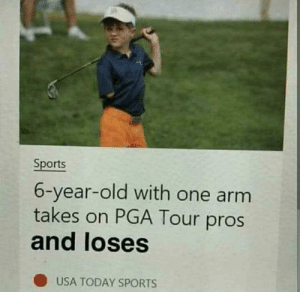 failnation:  Breaking news!: Sports  6-year-old with one arm  takes on PGA Tour pros  and loses  ( USA TODAY SPORTS failnation:  Breaking news!