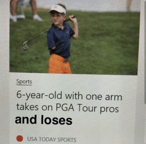 me irl by CynicalZebra FOLLOW 4 MORE MEMES.: Sports  6-year-old with one arm  takes on PGA Tour pros  and loses  USA TODAY SPORTS me irl by CynicalZebra FOLLOW 4 MORE MEMES.