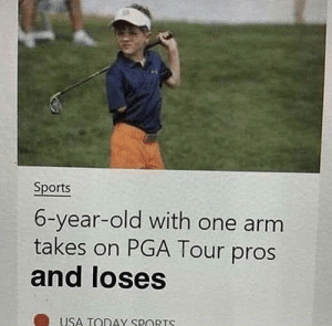 me irl by I_WlLL_END_YOU FOLLOW 4 MORE MEMES.: Sports  6-year-old with one arm  takes on PGA Tour pros  and loses  USA TODAY SPORTS me irl by I_WlLL_END_YOU FOLLOW 4 MORE MEMES.