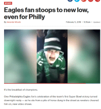 Philadelphia Eagles, Nasty, and Sports: SPORTS  Eagles fan stoops to new low,  even for Philly  By Amanda Woods  February 5, 2018 1 9:35am  Updated  It's the breakfast of champions.  One Philadelphia Eagles fan's celebration of the team's first Super Bowl victory turned  downright nasty- as he ate from a pile of horse dung in the street as revelers cheered  him on, new video shows.