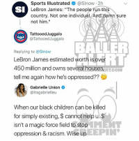 "Ballerific Comment Creepin 🌾👀🌾 gabrielleunion commentcreepin: Sports lllustrated & @Slnow 2h  LeBron James: ""The people run this  country. Not one individual. And damn sure  not him.""  SI  TattooedJuggalo  @TattooedJuggalo  BALLER  Replying to @Slnow  LeBron James estimated worth is over  450 million and owns several houses  tell me again how he's oppressed??  ERT.COM  Gabrielle Union  @itsgabrielleu  When our black children can be killed  for simply existing, $ cannot help u.  isn't a magic force field to stopENT  oppression & racism. Wise up  EEPIN Ballerific Comment Creepin 🌾👀🌾 gabrielleunion commentcreepin"