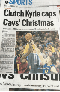 "Cavs, Chill, and Hype: SPORTS  Monday  December 26  2016 MORE AT FACEBook.coMIMORNINGJoURNAL AND TwITTER.coMIMORNINGJoURNAL  CAVALIERS  Kyrie caps  Cavs' Christmas  Warriors blow 2-Head (sorry, muscle memory 14-point lead in fourth quarter  By Tom Withers  The Associated Press  With another clutch shot,  Kyrie Irving took the War-  riors on a trip down memory  lane.  Irving dropped a short,  turnaround jumper over Klay  Thompson with 3.4 seconds  left as the Cavaliers rallied  just the way they did in June's  NBA Finals to defeat Golden  State, 109-108, on Dec. 25 in a  marquee Christmas matchup  that more than lived up to the  hype.  Down by 14 early in the  fourth quarter, the Cavs  chipped away and then put  the ball in the hands ofIrving,  whose step-back 3-pointer  over Stephen Curry on June  helped seal Game 7 and  gave Cleveland its first major  sports championship since  964.  This time, Irving went deep  the lane before spinning and  aking his shot over Thomp-  one of the league's best de-  ders.  The kid is special,"" LeBron  nes said of his teammate. ""It  s never in doubt.""  Golden State had one last  CAVS PAGE 3   w 3 Head (Sorry, muscle memory) 14-point lead i The morning journal has no chill 😂"