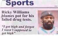 "Nfl, Sports, and Happy: Sports  P12  Ricky Williams  blames pot for his  failed drug tests.  ""I got high and forgot  I wasn 't supposed to  get high"" STILL the greatest quote of all-time. Happy 4/20"