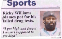 """Give him a break: Sports  Ricky Williams  blames pot for his  failed drug tests.  A  """"I got high and forgot  I wasn't supposed to  get high Give him a break"""
