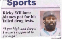 "ricky: Sports  Ricky Williams  blames pot for his  failed drug tests.  ""I got high and forgot  I wasn't supposed to  get high  PI2  com P"