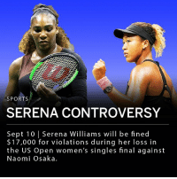 "Memes, Serena Williams, and Sports: SPORTS  SERENA CONTROVERSY  Sept 10 | Serena Williams will be fined  $17,000 for violations during her loss in  the US Open women's singles final against  Naomi Osaka Serena Williams will be fined $17,000 for violations during the US Open women's singles final against Japanese-born Naomi Osaka Saturday. The match's umpire ruled that Williams received illegal hand signals from her coach, which she denied. She then approached the official and said ""One thing I've never done is cheat, ever. If he gives me a thumbs up he's telling me to, 'Come on.'"" In the second set Williams broke her racket, resulting in a point penalty. She later received a third code violation for verbal abuse after she called the umpire a thief for the point penalty. ___ 20-year-old Osaka won the match 6-2, 6-4 in her first Grand Slam win. ___ ""This is not fair. There's a lot of men out here that have said a lot of things, but if they're men, that doesn't happen to them,"" Williams told Donna Kelos, the Grand Slam Supervisor."
