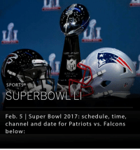 Super Bowl 51 is tonight between the New England Patriots and Atlanta Falcons. New England is in position to win their fifth Super Bowl title in 16 years. Kickoff: 6:30 p.m. Eastern, on Fox.: SPORTS  SUPERBOWL L  Feb. 5 l Super Bowl 2017: schedule, time,  channel and date for Patriots vs. Falcons  below Super Bowl 51 is tonight between the New England Patriots and Atlanta Falcons. New England is in position to win their fifth Super Bowl title in 16 years. Kickoff: 6:30 p.m. Eastern, on Fox.