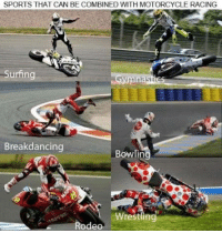 racing: SPORTS THAT CAN BE COMBINED WITH MOTORCYCLE RACING  Surfing  mak  Breakdancing  Bowlin  Wrestling  Rodeo