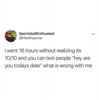 """Are you today's date? Cuz you're a 10-10 🔥: SportsballEnthusiast  @Heathypoop  i went 16 hours without realizing its  10/10 and you can text people """"hey are  you todays date"""" what is wrong with me Are you today's date? Cuz you're a 10-10 🔥"""