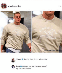 my new fav player: sportscenter  REDAND  BED AND BREAKFAST  @HOUSTONTEXANS/TWITTER  jwatt # Identity theft is not a joke Jim!  39  jhart # @jjwatt you just became one of  my favorite players my new fav player