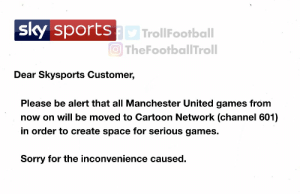 Just got this email from Sky https://t.co/hmC5chAefv: sportsD TrollFootball  O TheFootballTroll  sky  Dear Skysports Customer,  Please be alert that all Manchester United games from  now on will be moved to Cartoon Network (channel 601)  in order to create space for serious games.  Sorry for the inconvenience caused. Just got this email from Sky https://t.co/hmC5chAefv