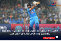 Virat Kohli says he will open for Indian Cricket Team until Rohit Sharma returns: SPORTZWUK  TILL THE TIME ROHIT DOES NOT RETURN, l WILL ANY  DAY STEP UP AND OPEN THE BATTING  VIRAT KOHLI Virat Kohli says he will open for Indian Cricket Team until Rohit Sharma returns