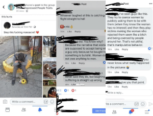 Bitch, Fucking, and Gif: sPost  s Post  shared a post to the group:  Sub Depressed People Traits.  24 mins  I've seen guys like this.  Whoever laughed at this is catchingThey try to coerce women by  this hurts  flight straight to hell  publicly asking them to be with  them (when they know the woman  has no interest) and then they play  victims making the woman who  rejected them seem like a bitch  and being coerced by people  around her. That's not pitiful,  Because the narrative that wome that's manipulative behavior.  Be nic  Saturday at 1:04 PM.  Like  Reply  14m  Stop this fucking massacre!!  did. You know why?  are supposed to accept being wi 16m  a guy only because he bought he  something is bullshit. Women do  not owe anything to men.  Like  Reply  noA non.  never know what really happened  Like Reply  9m  in the pictures  13m  Like  Reply  never said they do, but laughing  suffering is straight up wrong  z give you that point.  8m  Like  12m  Like  Reply  +9 All 2  1  1  Write a reply...  Write  comment...  GIP  GIF  ite a comment...  Add Frien  11 Hey Joe, the feminists are acting up again