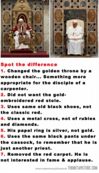 Old Pope vs. New Pope…: Spot the difference  1. Changed the golden throne by a  wooden chair...  Something more  appropriate for the disciple of a  carpenter.  2.  Did not want the gold-  embroidered red stole  3. uses same old black shoes, not  the classic red.  4. uses a metal cross, not of rubies  and diamonds.  5. His papal ring is silver, not gold.  6. Uses the same black pants under  the cassock, to remember that he is  just another priest.  7. Removed the red carpet. He is  not interested in fame & applause.  more awesome pictures at THEMETAPICTURE.COM Old Pope vs. New Pope…