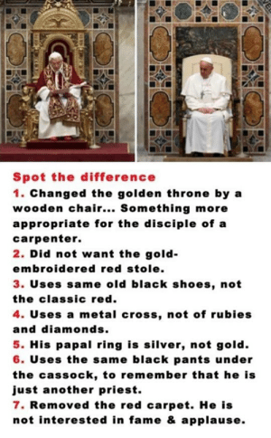 srsfunny:  Spot The Difference Between Popeshttp://srsfunny.tumblr.com/: Spot the difference  1. Changed the golden throne by a  wooden chair... Something more  appropriate for the disciple of a  carpenter.  2. Did not want the gold-  embroidered red stole.  3. Uses same old black shoes, not  the classic red.  4. Uses a metal cross, not of rubies  and diamonds.  5. His papal ring is silver, not gold.  6. Uses the same black pants under  the cassock, to remember that he is  just another priest.  7. Removed the red carpet. He is  not interested in fame & applause.  VE srsfunny:  Spot The Difference Between Popeshttp://srsfunny.tumblr.com/