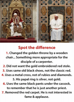 Focused On The Right Thingshttp://advice-animal.tumblr.com/: Spot the difference  1. Changed the golden throne by a wooden  chair... Something more appropriate for the  disciple of a carpenter.  2. Did not want the gold embroidered red stole.  3. Uses same old black shoes, not the classic red.  4. Uses a metal cross, not of rubies and diamonds.  5. His papal ring is silver, not gold.  6. Uses the same black pants under the cassock,  to remember that he is just another priest.  7. Removed the red carpet. He is not interested in  fame & applause.  122 Focused On The Right Thingshttp://advice-animal.tumblr.com/