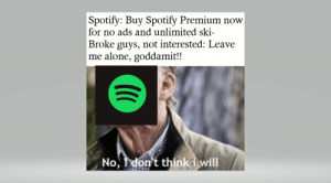 Being Alone, Spotify, and Old: |Spotify: Buy Spotify Premium now  for no ads and unlimited ski  Broke guys, not interested: Leave  me alone, goddamit!!  No, I don't think i will Invest! Old but still has stock returns!
