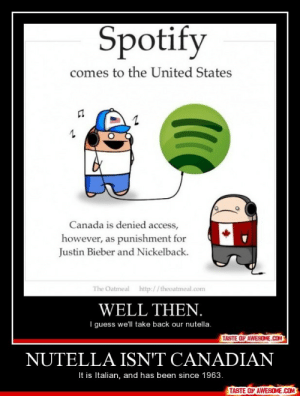 Nutella Isn't Canadianhttp://omg-humor.tumblr.com: Spotify  comes to the United States  Canada is denied access,  however, as punishment for  Justin Bieber and Nickelback.  The Oatmeal http://theoatmeal.com  WELL THEN.  I guess we'll take back our nutella.  TASTE OF AWESOME.COM  NUTELLA ISN'T CANADIAN  It is Italian, and has been since 1963.  TASTE OF AWESOME.COM Nutella Isn't Canadianhttp://omg-humor.tumblr.com