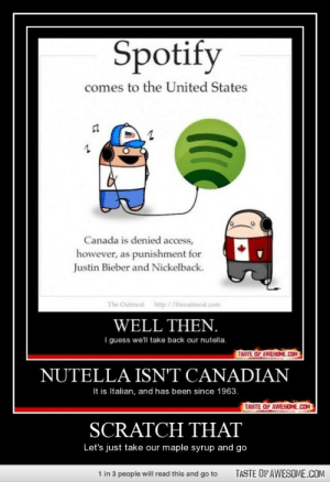 Scratch thathttp://omg-humor.tumblr.com: Spotify  comes to the United States  Canada is denied access,  however, as punishment for  Justin Bieber and Nickelback.  The Oatmeal http://theoatmeal.com  WELL THEN.  I guess we'll take back our nutella.  TASTE OF AWESOME.CCOM  NUTELLA ISN'T CANADIAN  It is Italian, and has been since 1963.  TASTE OF AWESOME.COM  SCRATCH THAT  Let's just take our maple syrup and go  1 in 3 people will read this and go to  TASTE OF AWESOME.COM Scratch thathttp://omg-humor.tumblr.com