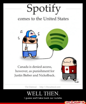 Well then.http://omg-humor.tumblr.com: Spotify  comes to the United States  Canada is denied access,  however, as punishment for  Justin Bieber and Nickelback.  The Oatmeal http://theoatmeal.com  WELL THEN.  I guess we'll take back our nutella.  TASTE OF AWESOME.COM Well then.http://omg-humor.tumblr.com