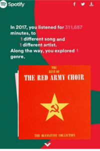 "Spotify, Army, and Best: Spotify  In 2017, you listened for 311,687  minutes, to  1 different song and  1 different artist.  Along the way, you explored 1  genre.  THE  BEST OF  THE RED ARMY CHOIR  3  THE DEFINITIVE COLLENTIO <p>Possible new format? via /r/MemeEconomy <a href=""http://ift.tt/2AY5GoV"">http://ift.tt/2AY5GoV</a></p>"