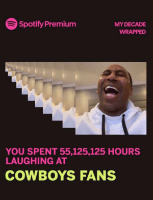 How bout them cowboys fans: Spotify Premium  MY DECADE  WRAPPED  YOU SPENT 55,125,125 HOURS  LAUGHING AT  COWBOYS FANS How bout them cowboys fans